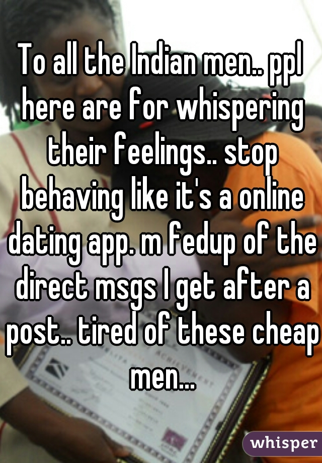 To all the Indian men.. ppl here are for whispering their feelings.. stop behaving like it's a online dating app. m fedup of the direct msgs I get after a post.. tired of these cheap men...