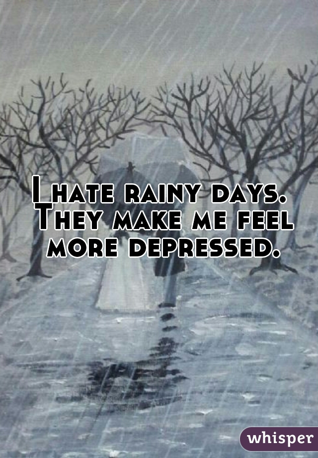 I hate rainy days. They make me feel more depressed.