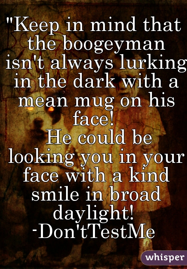 """""""Keep in mind that the boogeyman isn't always lurking in the dark with a mean mug on his face!    He could be looking you in your face with a kind smile in broad daylight!   -Don'tTestMe"""