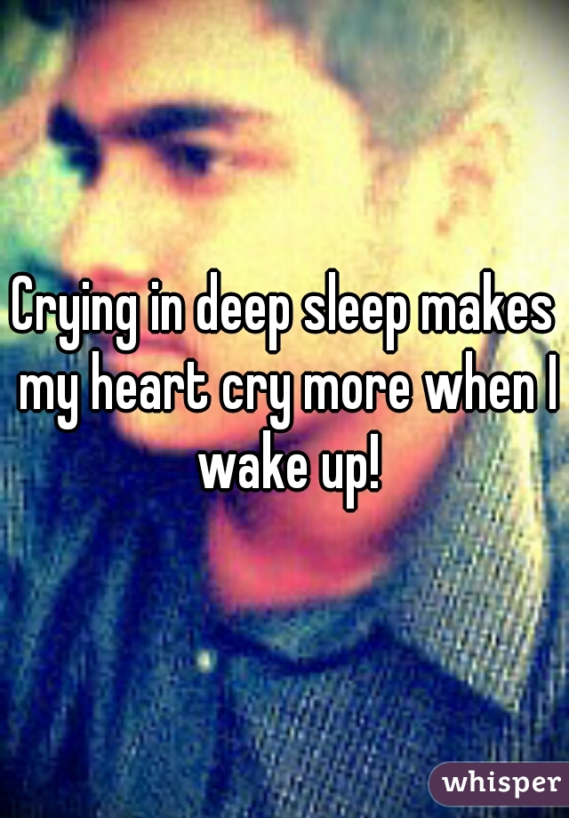 Crying in deep sleep makes my heart cry more when I wake up!