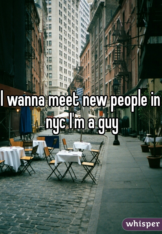 I wanna meet new people in nyc I'm a guy