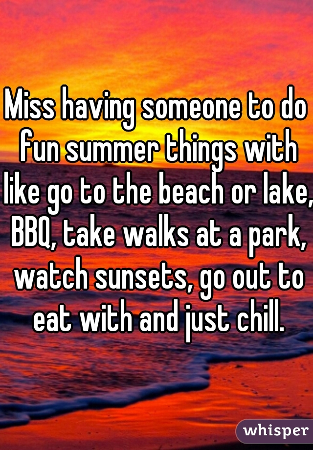 Miss having someone to do fun summer things with like go to the beach or lake, BBQ, take walks at a park, watch sunsets, go out to eat with and just chill.