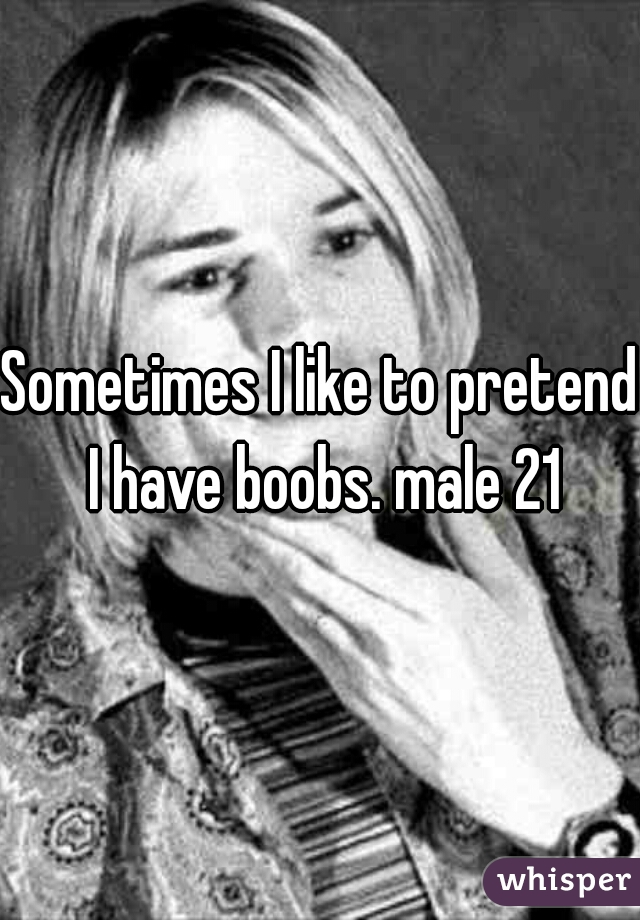 Sometimes I like to pretend I have boobs. male 21