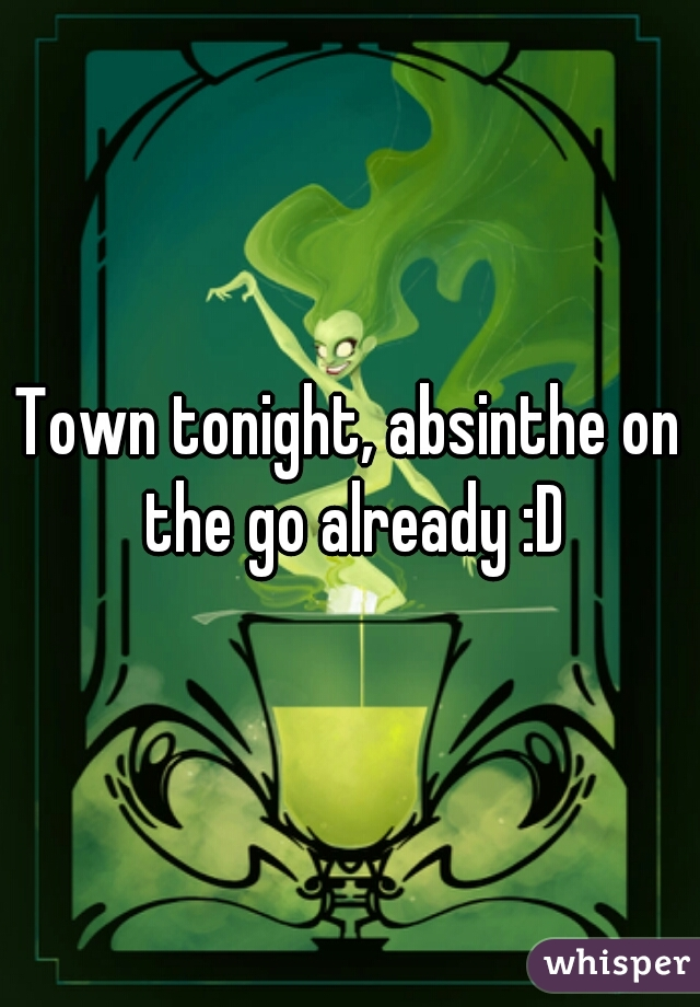 Town tonight, absinthe on the go already :D