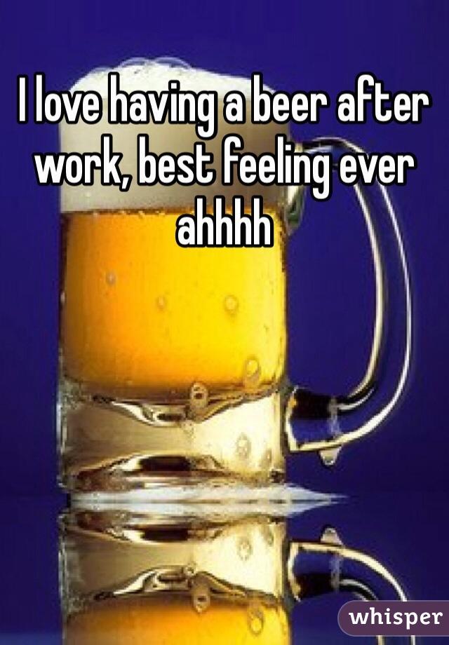 I love having a beer after work, best feeling ever ahhhh