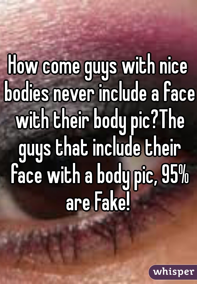 How come guys with nice bodies never include a face with their body pic?The guys that include their face with a body pic, 95% are Fake!