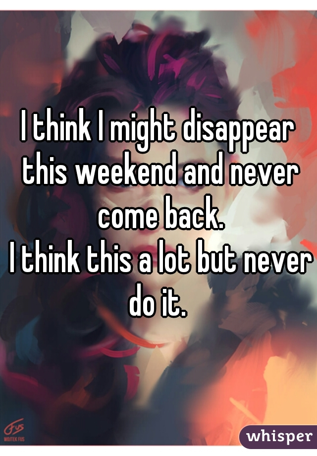 I think I might disappear this weekend and never come back.   I think this a lot but never do it.