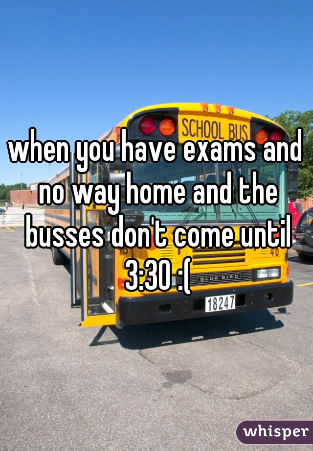 when you have exams and no way home and the busses don't come until 3:30 :(