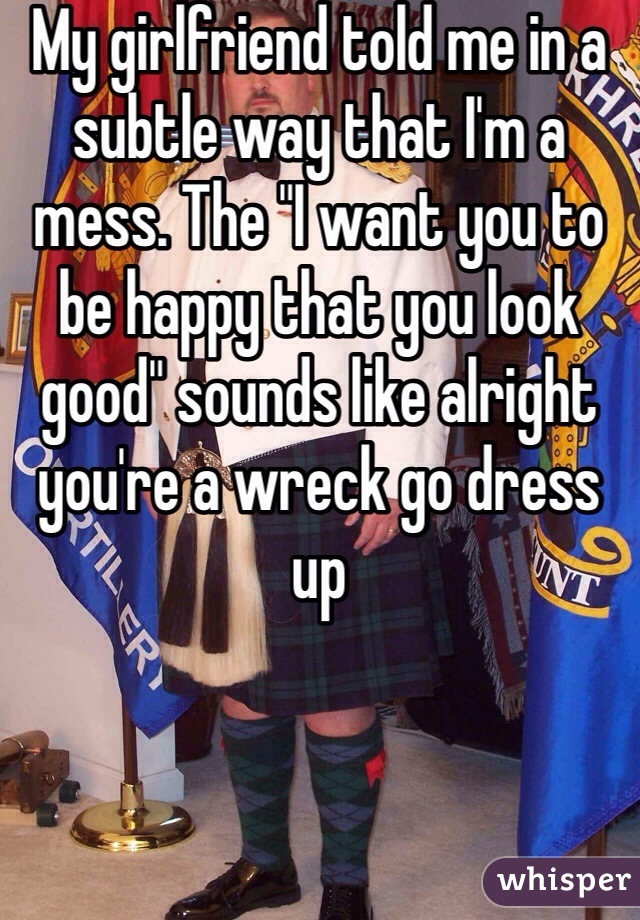 "My girlfriend told me in a subtle way that I'm a mess. The ""I want you to be happy that you look good"" sounds like alright you're a wreck go dress up"
