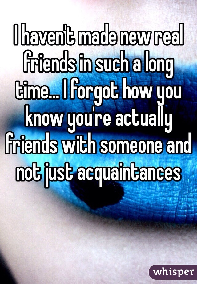 I haven't made new real friends in such a long time... I forgot how you know you're actually friends with someone and not just acquaintances