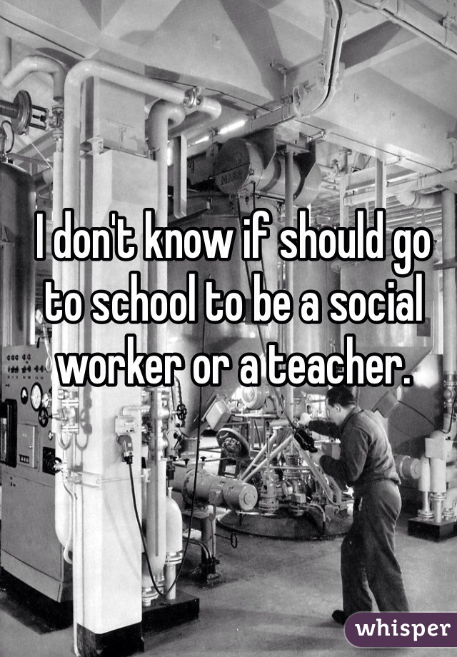 I don't know if should go to school to be a social worker or a teacher.