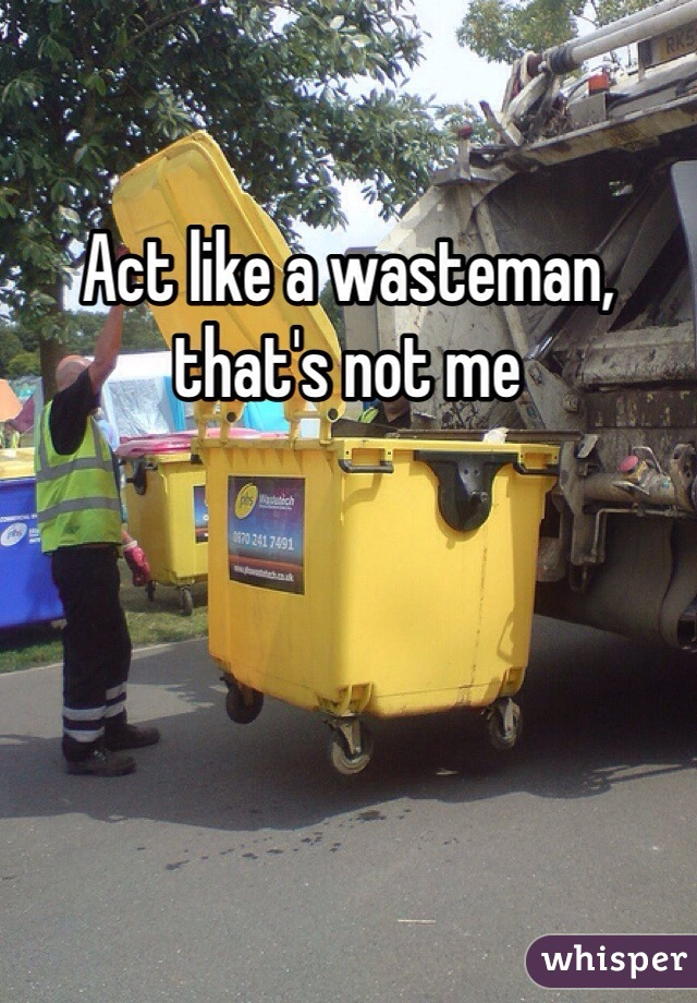 Act like a wasteman, that's not me