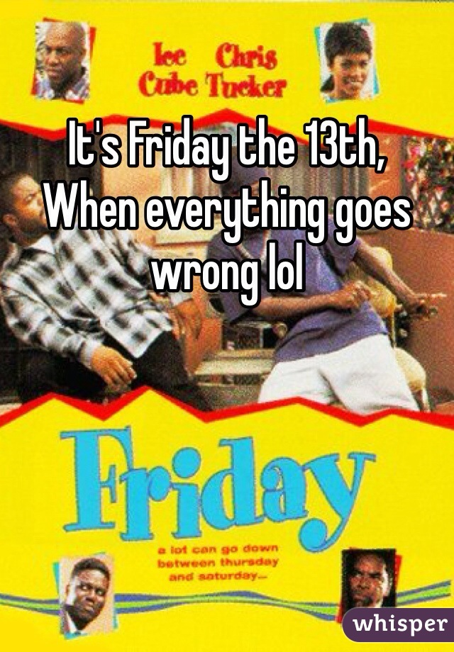 It's Friday the 13th, When everything goes wrong lol