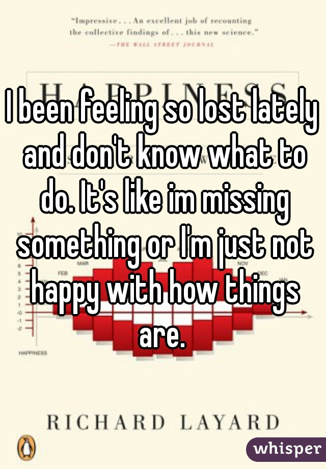 I been feeling so lost lately and don't know what to do. It's like im missing something or I'm just not happy with how things are.