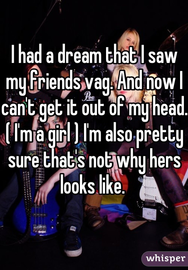 I had a dream that I saw my friends vag. And now I can't get it out of my head. ( I'm a girl ) I'm also pretty sure that's not why hers looks like.