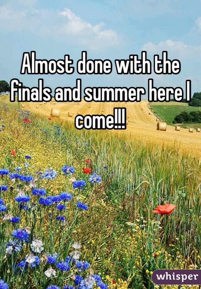 Almost done with the finals and summer here I come!!!