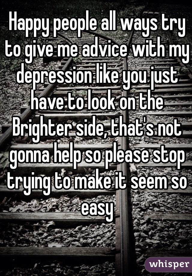 Happy people all ways try to give me advice with my depression like you just have to look on the Brighter side, that's not gonna help so please stop trying to make it seem so easy