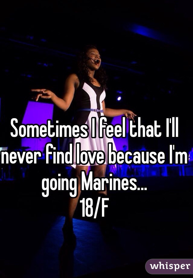 Sometimes I feel that I'll never find love because I'm going Marines... 18/F