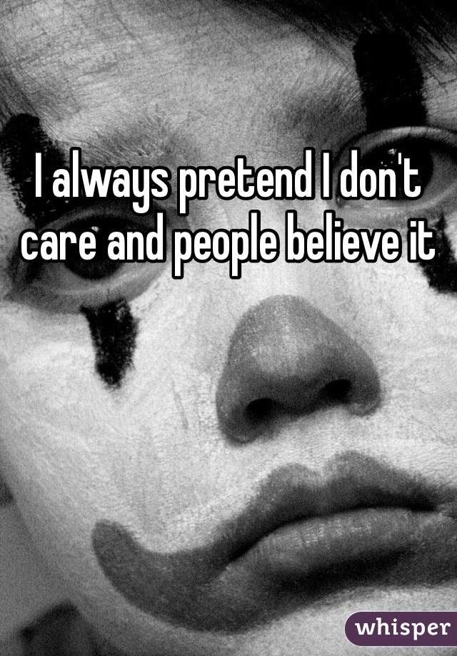 I always pretend I don't care and people believe it