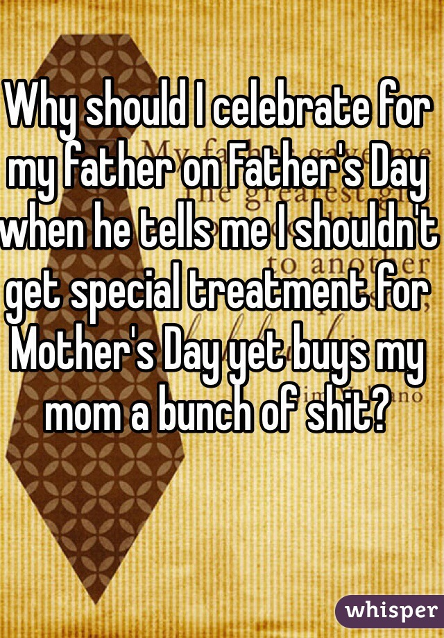 Why should I celebrate for my father on Father's Day when he tells me I shouldn't get special treatment for Mother's Day yet buys my mom a bunch of shit?