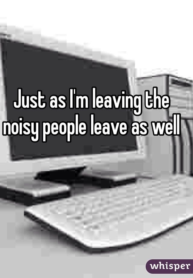 Just as I'm leaving the noisy people leave as well