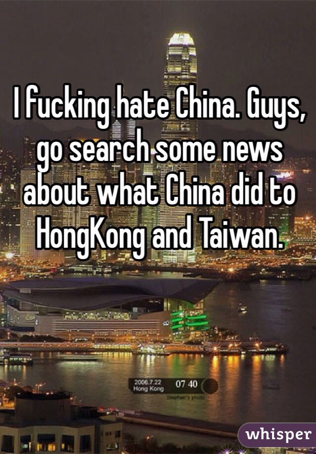I fucking hate China. Guys, go search some news about what China did to HongKong and Taiwan.