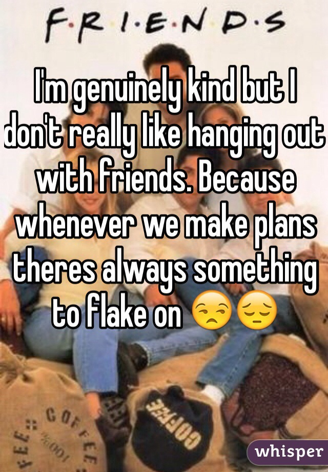 I'm genuinely kind but I don't really like hanging out with friends. Because whenever we make plans theres always something to flake on 😒😔