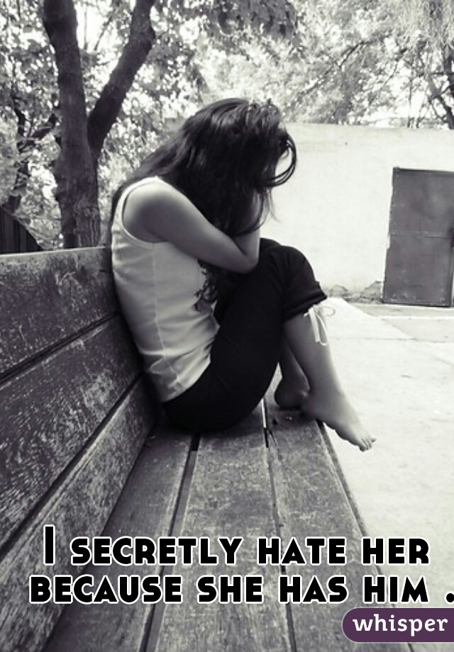 I secretly hate her because she has him .