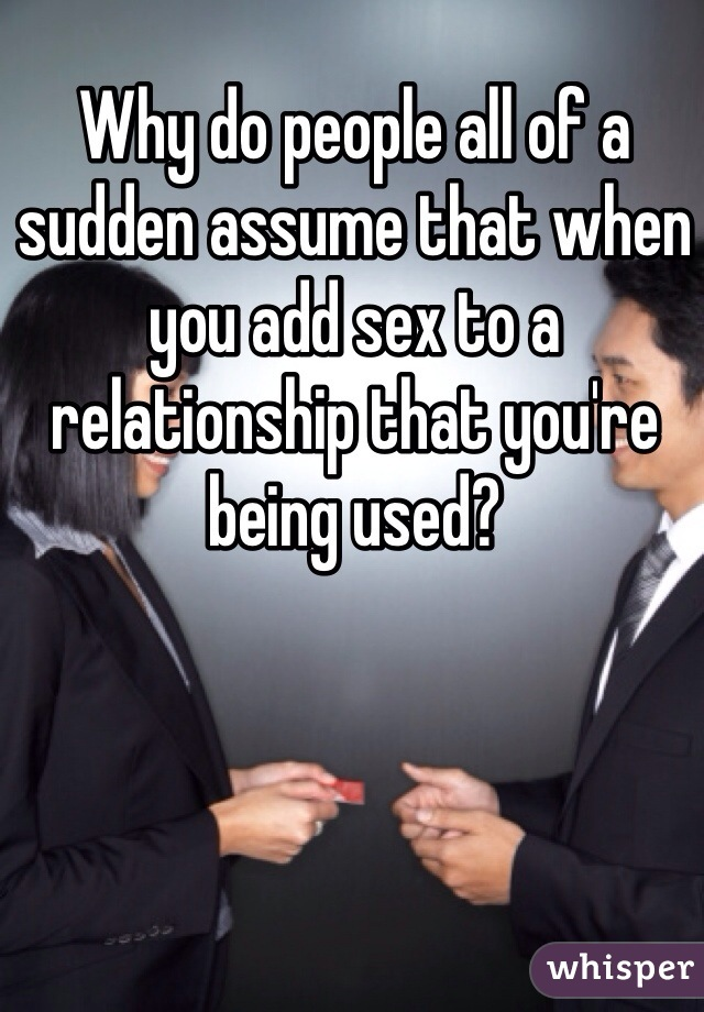 Why do people all of a sudden assume that when you add sex to a relationship that you're being used?