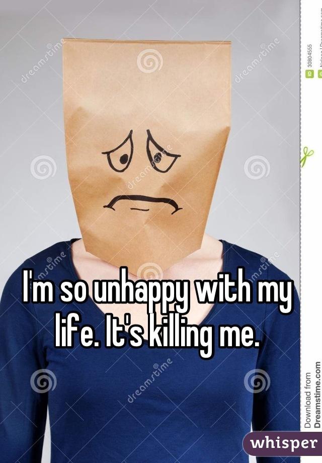 I'm so unhappy with my life. It's killing me.