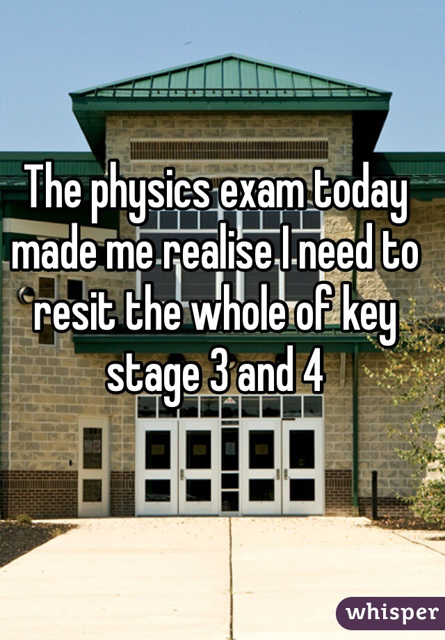 The physics exam today made me realise I need to resit the whole of key stage 3 and 4