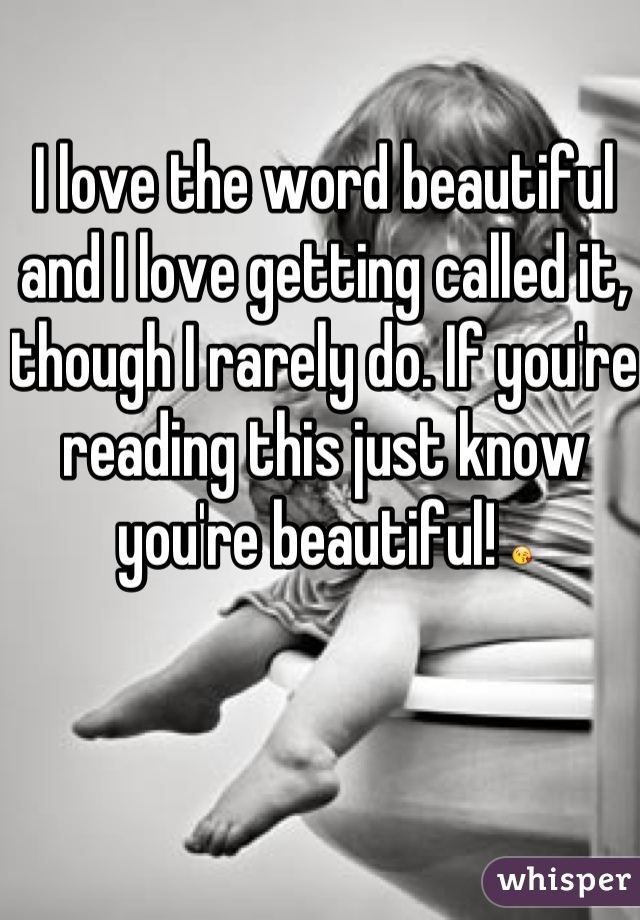 I love the word beautiful and I love getting called it, though I rarely do. If you're reading this just know you're beautiful! 😘