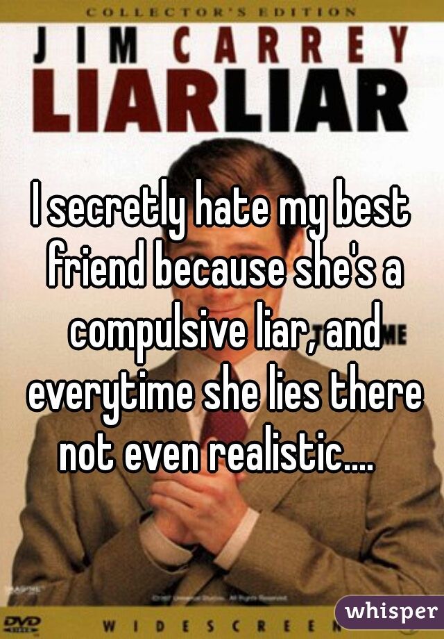 I secretly hate my best friend because she's a compulsive liar, and everytime she lies there not even realistic....