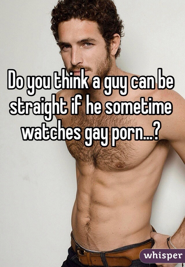 Do you think a guy can be straight if he sometime watches gay porn...?