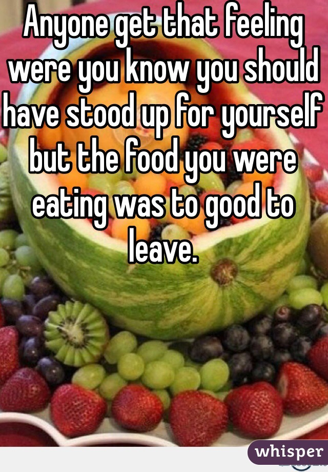 Anyone get that feeling were you know you should have stood up for yourself but the food you were eating was to good to leave.