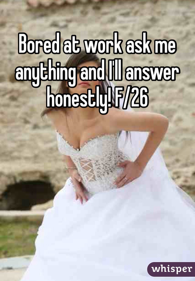 Bored at work ask me anything and I'll answer honestly! F/26