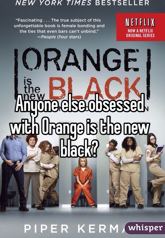 Anyone else obsessed with Orange is the new black?