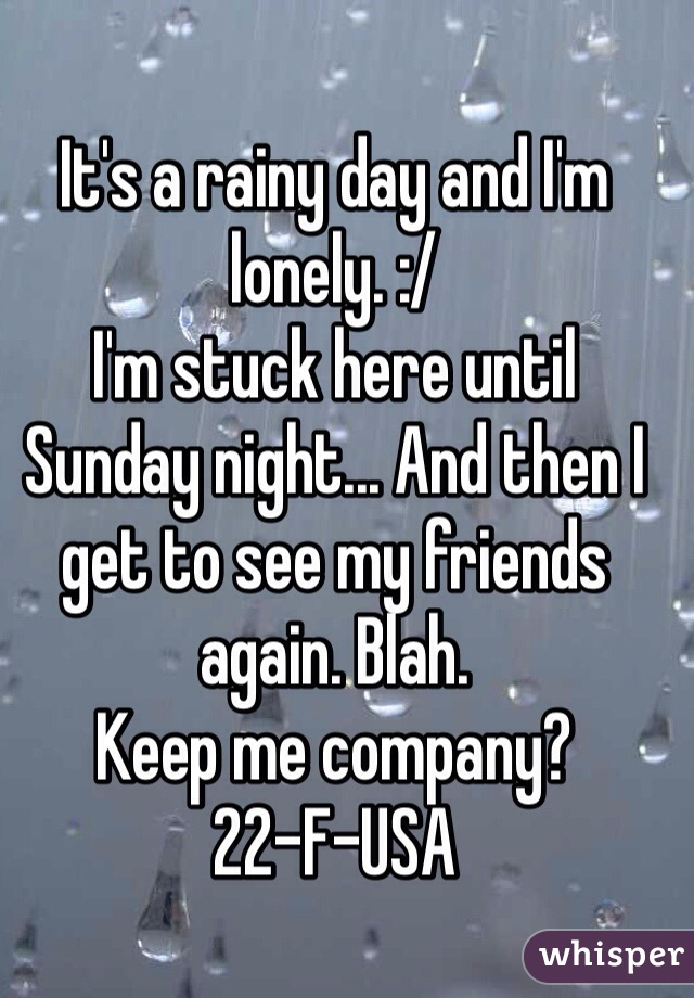 It's a rainy day and I'm lonely. :/ I'm stuck here until Sunday night... And then I get to see my friends again. Blah.  Keep me company?  22-F-USA