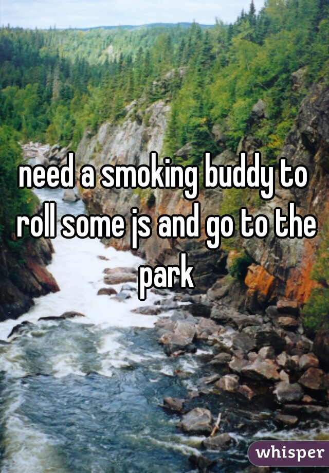 need a smoking buddy to roll some js and go to the park