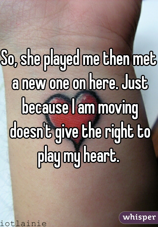 So, she played me then met a new one on here. Just because I am moving doesn't give the right to play my heart.