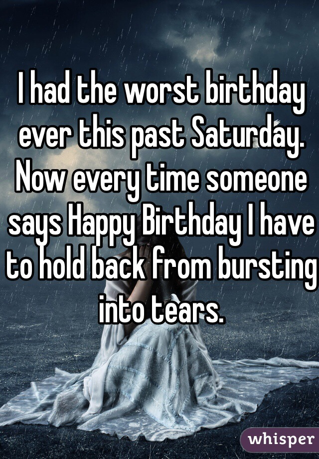 I had the worst birthday ever this past Saturday. Now every time someone says Happy Birthday I have to hold back from bursting into tears.
