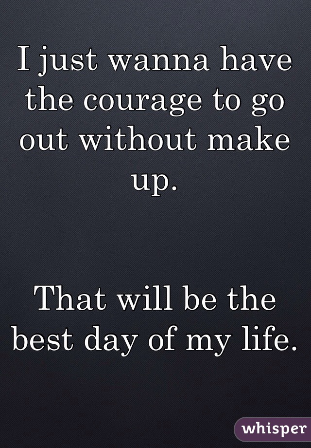 I just wanna have the courage to go out without make up.   That will be the best day of my life.