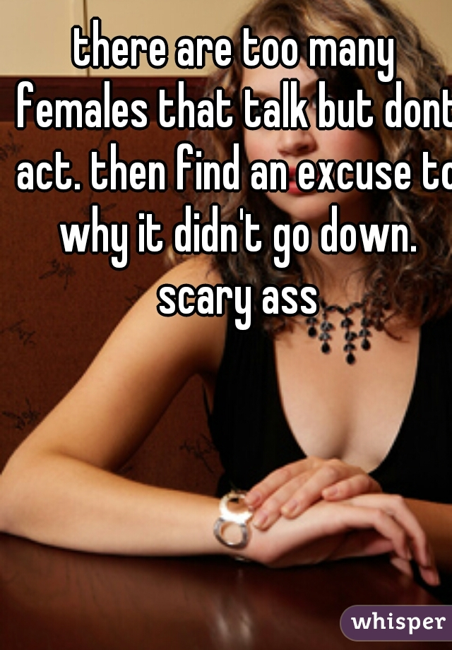 there are too many females that talk but dont act. then find an excuse to why it didn't go down. scary ass