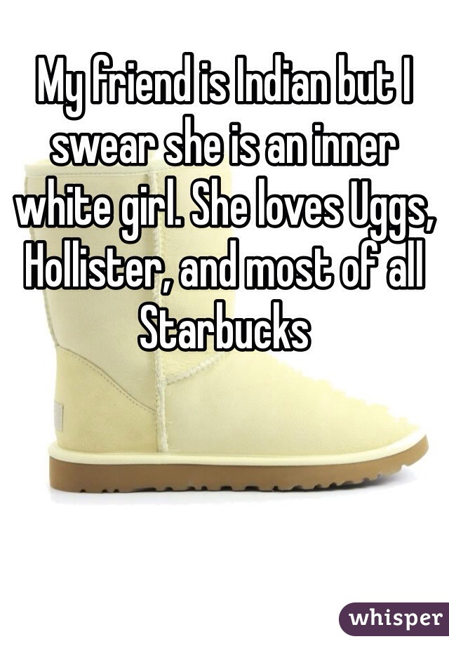 My friend is Indian but I swear she is an inner white girl. She loves Uggs, Hollister, and most of all Starbucks