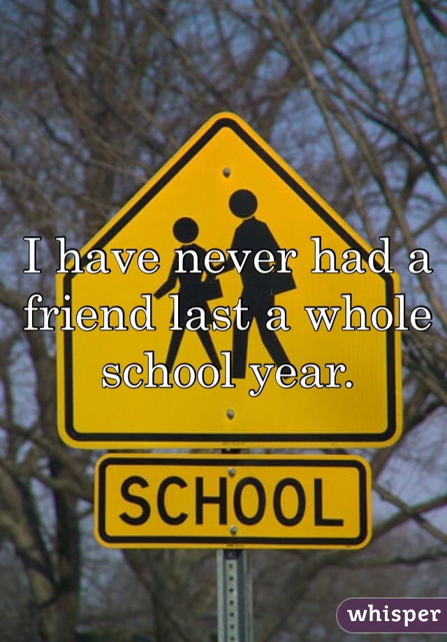 I have never had a friend last a whole school year.