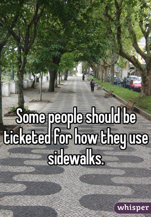 Some people should be ticketed for how they use sidewalks.