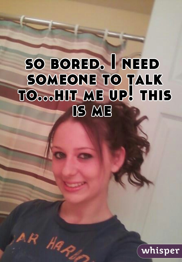 so bored. I need someone to talk to...hit me up! this is me
