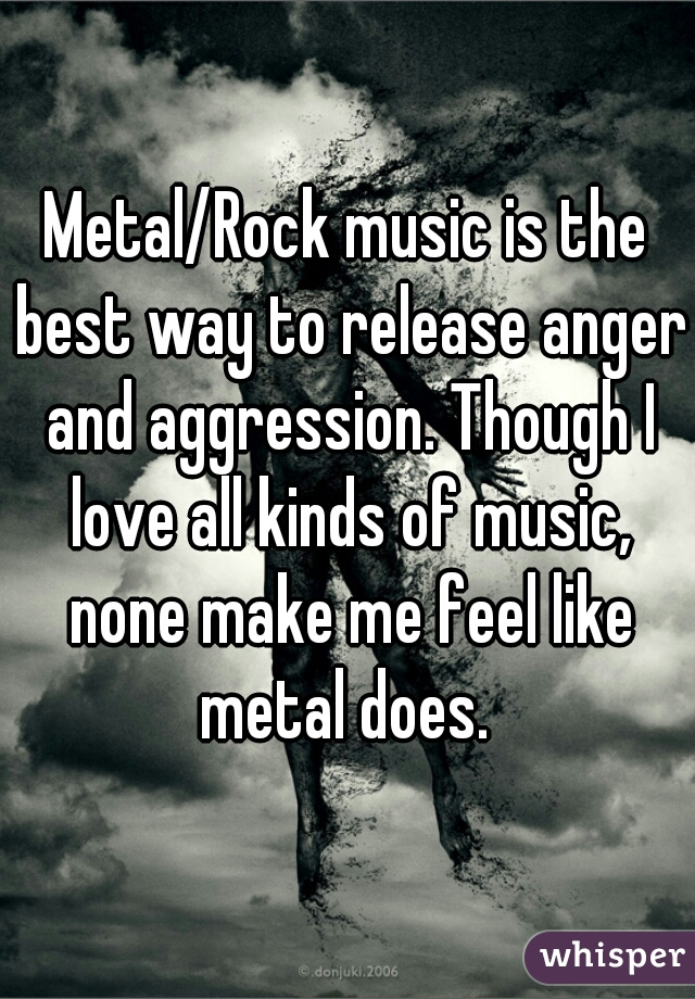 Metal/Rock music is the best way to release anger and aggression. Though I love all kinds of music, none make me feel like metal does.