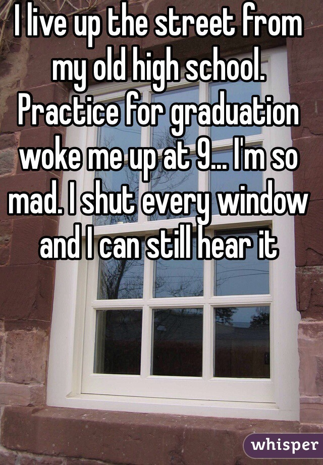 I live up the street from my old high school. Practice for graduation woke me up at 9... I'm so mad. I shut every window and I can still hear it