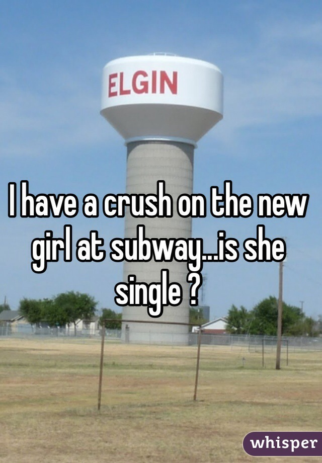 I have a crush on the new girl at subway...is she single ?